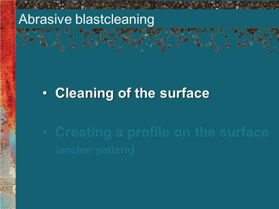 Abrasive blastcleaning Cleaning of the surface Creating a profile on the surface (anchor pattern )