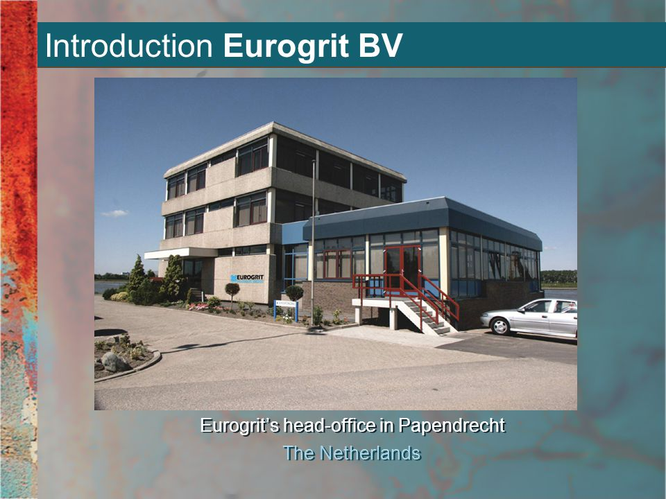 Introduction Eurogrit BV Eurogrit's head-office in Papendrecht The Netherlands