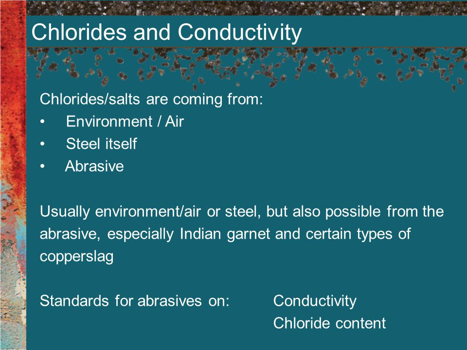 Chlorides and Conductivity Chlorides/salts are coming from: Environment / Air Steel itself Abrasive Usually environment/air or steel, but also possible from the abrasive, especially Indian garnet and certain types of copperslag Standards for abrasives on:Conductivity Chloride content