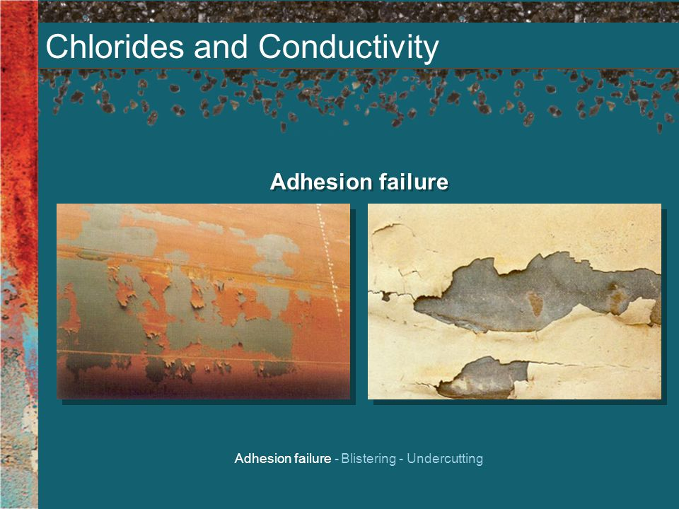 Chlorides and Conductivity Adhesion failure Adhesion failure - Blistering - Undercutting