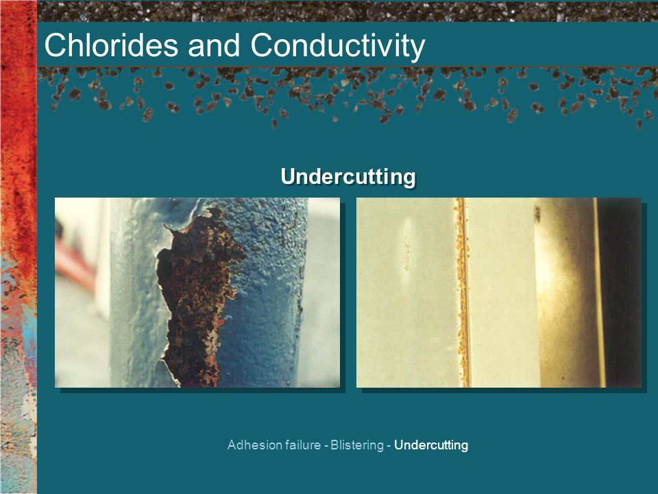 Chlorides and Conductivity Undercutting Adhesion failure - Blistering - Undercutting