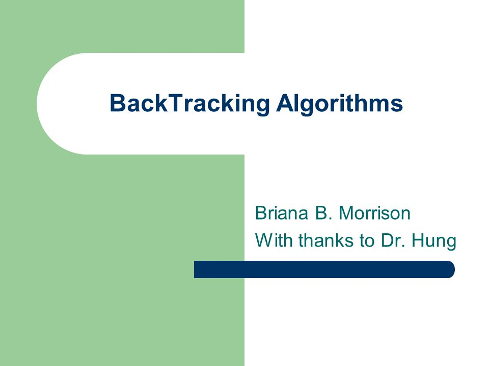 BackTracking Algorithms Briana B. Morrison With thanks to Dr. Hung