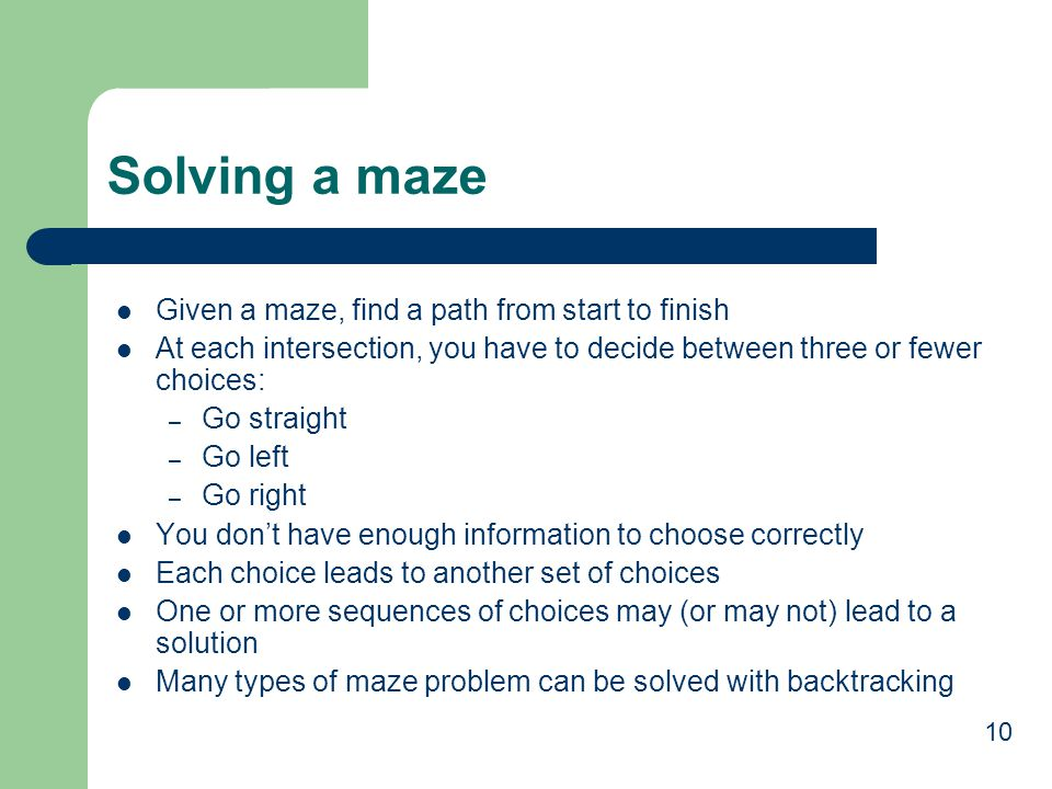 10 Solving a maze Given a maze, find a path from start to finish At each intersection, you have to decide between three or fewer choices: – Go straight – Go left – Go right You don't have enough information to choose correctly Each choice leads to another set of choices One or more sequences of choices may (or may not) lead to a solution Many types of maze problem can be solved with backtracking