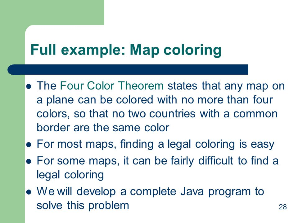 28 Full example: Map coloring The Four Color Theorem states that any map on a plane can be colored with no more than four colors, so that no two countries with a common border are the same color For most maps, finding a legal coloring is easy For some maps, it can be fairly difficult to find a legal coloring We will develop a complete Java program to solve this problem