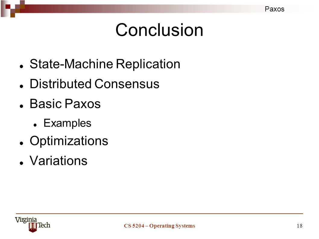 Paxos CS 5204 – Operating Systems18 Conclusion State-Machine Replication Distributed Consensus Basic Paxos Examples Optimizations Variations
