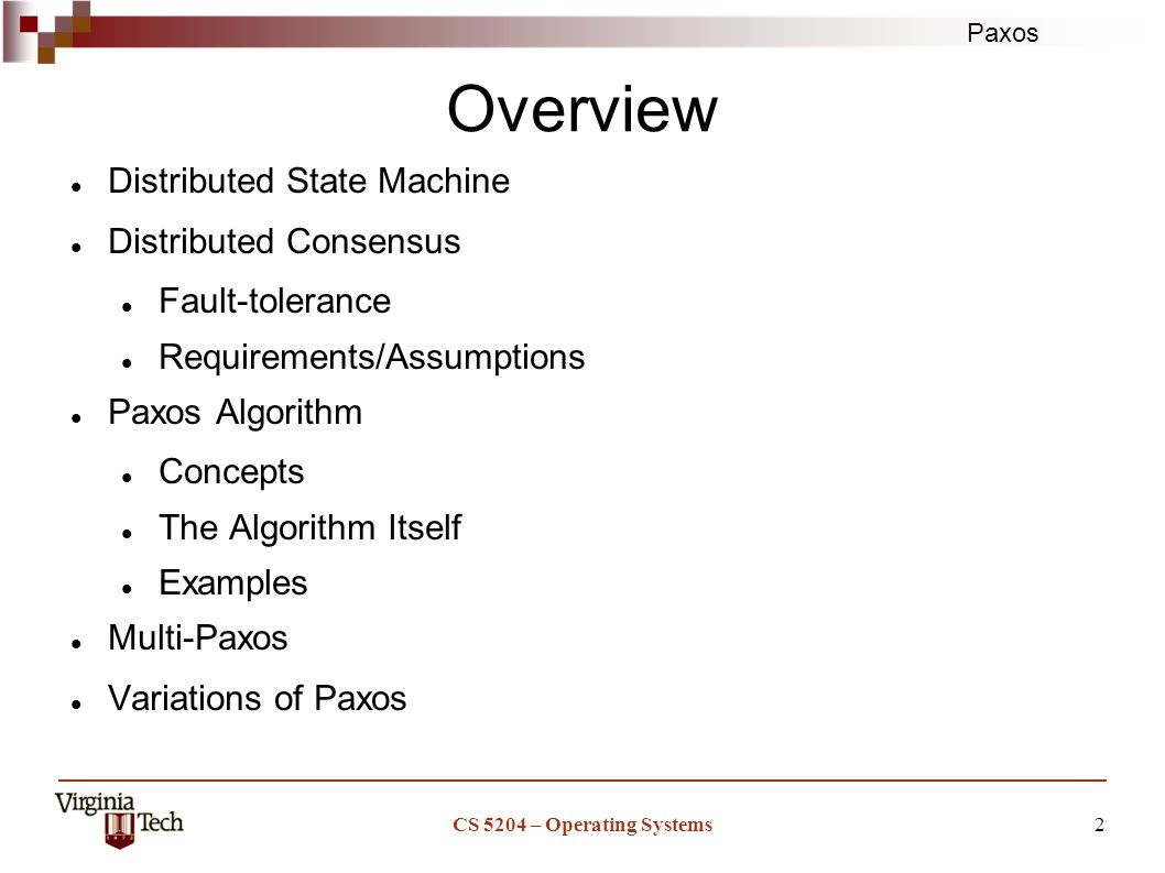 Paxos CS 5204 – Operating Systems2 Overview Distributed State Machine Distributed Consensus Fault-tolerance Requirements/Assumptions Paxos Algorithm Concepts The Algorithm Itself Examples Multi-Paxos Variations of Paxos