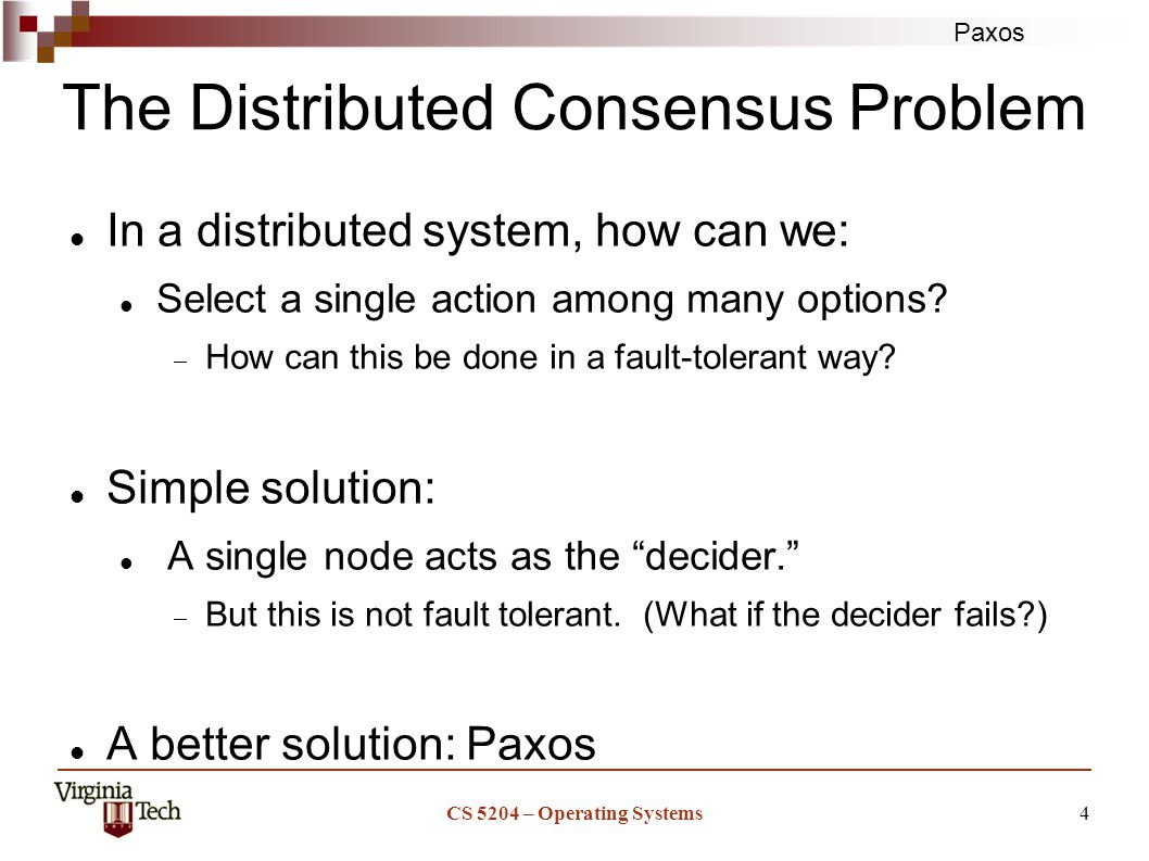 Paxos CS 5204 – Operating Systems4 The Distributed Consensus Problem In a distributed system, how can we: Select a single action among many options.