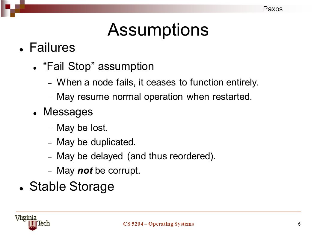 Paxos CS 5204 – Operating Systems6 Assumptions Failures Fail Stop assumption  When a node fails, it ceases to function entirely.