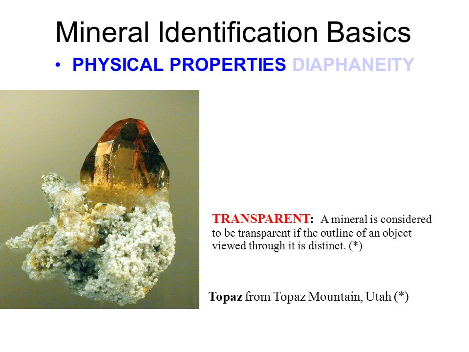 Mineral Identification Basics PHYSICAL PROPERTIES DIAPHANEITY The manner in which minerals transmit light is called DIAPHANEITY and is expressed by th