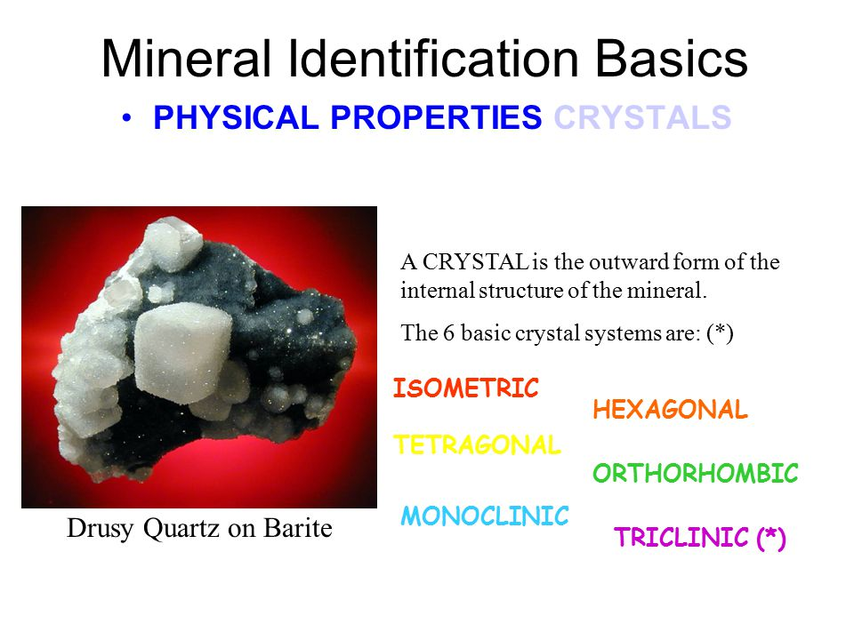 Mineral Identification Basics PHYSICAL PROPERTIES CRYSTALS A CRYSTAL is the outward form of the internal structure of the mineral.