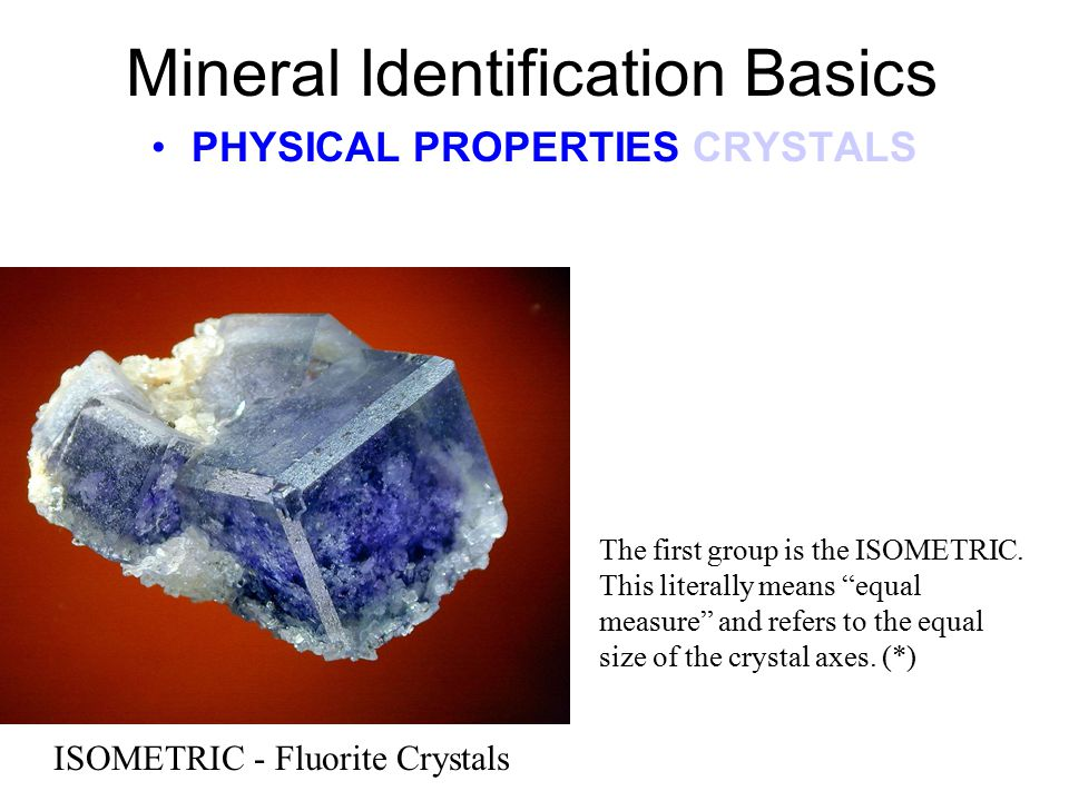 Mineral Identification Basics PHYSICAL PROPERTIES CRYSTALS ISOMETRIC - Fluorite Crystals The first group is the ISOMETRIC.