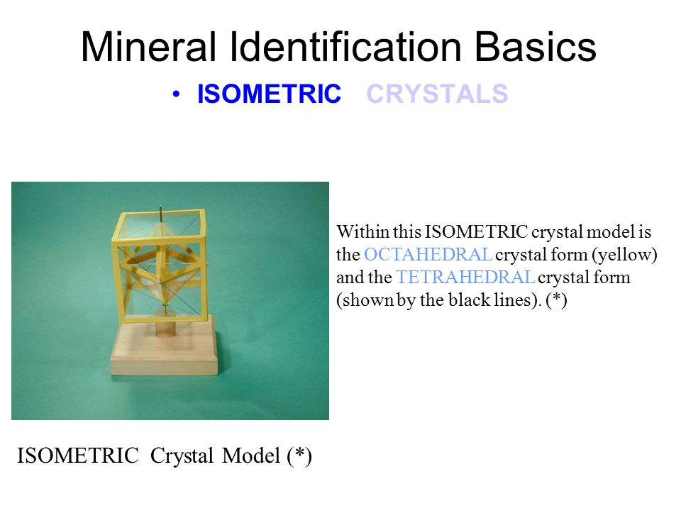 Mineral Identification Basics ISOMETRIC CRYSTALS ISOMETRIC In this crystal system there are 3 axes. Each has the same length as indicated by the same