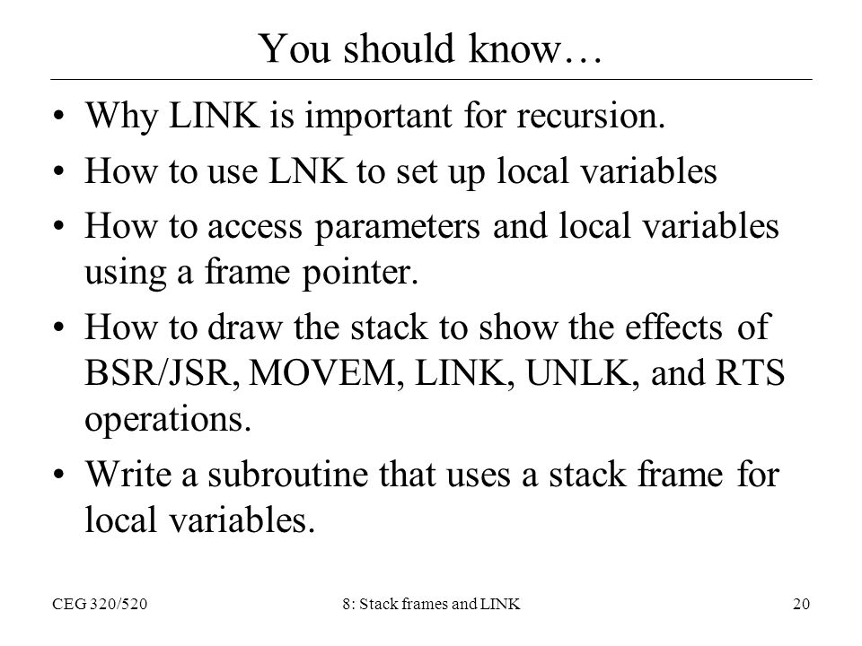 CEG 320/5208: Stack frames and LINK20 You should know… Why LINK is important for recursion. How to use LNK to set up local variables How to access par