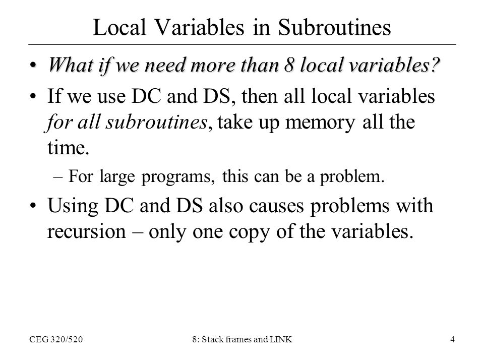 CEG 320/5208: Stack frames and LINK4 Local Variables in Subroutines What if we need more than 8 local variables?What if we need more than 8 local vari