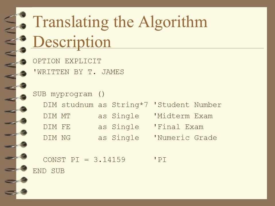 Translating the Algorithm Description OPTION EXPLICIT 'WRITTEN BY T. JAMES SUB myprogram () DIM studnum as String*7 'Student Number DIM MT as Single '