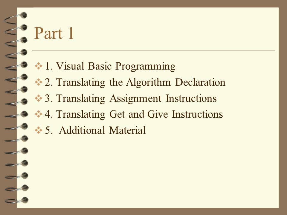 Part 1  1. Visual Basic Programming  2. Translating the Algorithm Declaration  3. Translating Assignment Instructions  4. Translating Get and Give