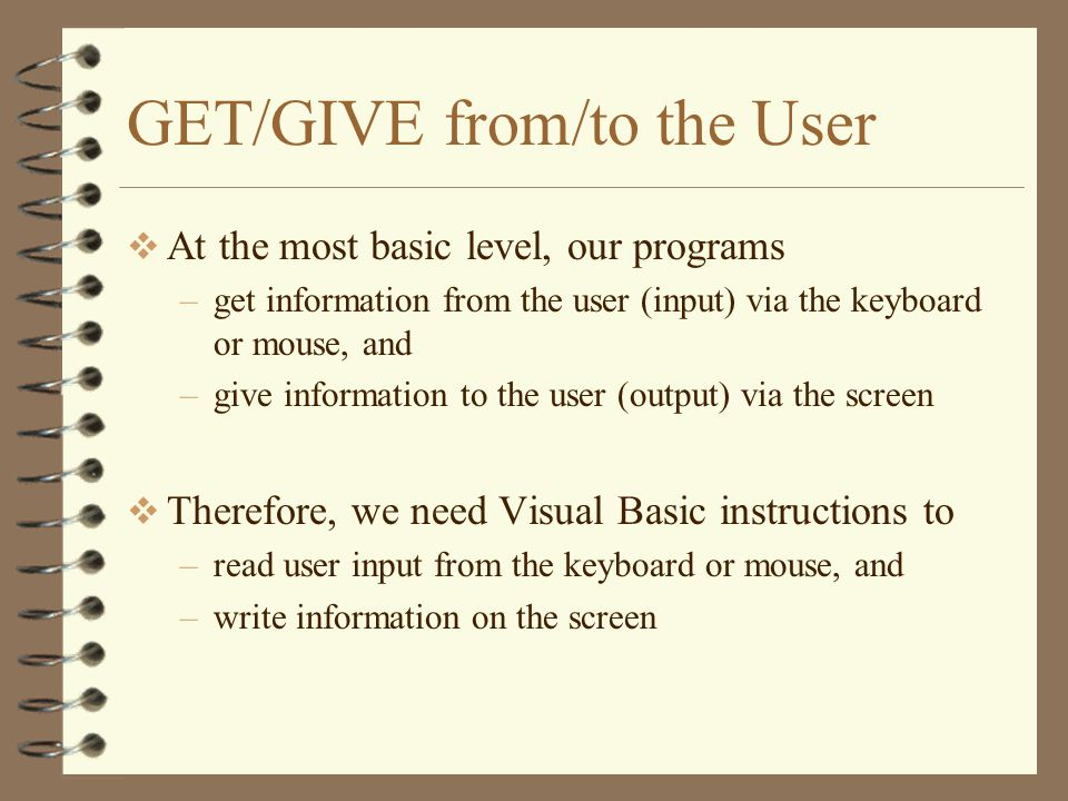GET/GIVE from/to the User  At the most basic level, our programs –get information from the user (input) via the keyboard or mouse, and –give informat
