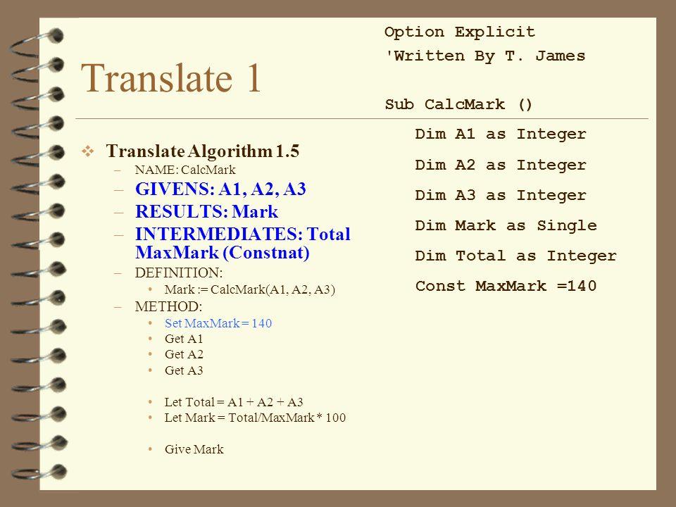 Translate 1  Translate Algorithm 1.5 –NAME: CalcMark –GIVENS: A1, A2, A3 –RESULTS: Mark –INTERMEDIATES: Total MaxMark (Constnat) –DEFINITION: Mark := CalcMark(A1, A2, A3) –METHOD: Set MaxMark = 140 Get A1 Get A2 Get A3 Let Total = A1 + A2 + A3 Let Mark = Total/MaxMark * 100 Give Mark Option Explicit Written By T.