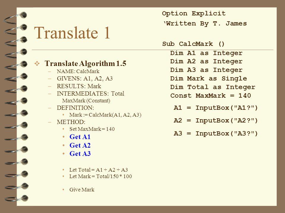 Translate 1  Translate Algorithm 1.5 –NAME: CalcMark –GIVENS: A1, A2, A3 –RESULTS: Mark –INTERMEDIATES: Total MaxMark (Constant) –DEFINITION: Mark :=