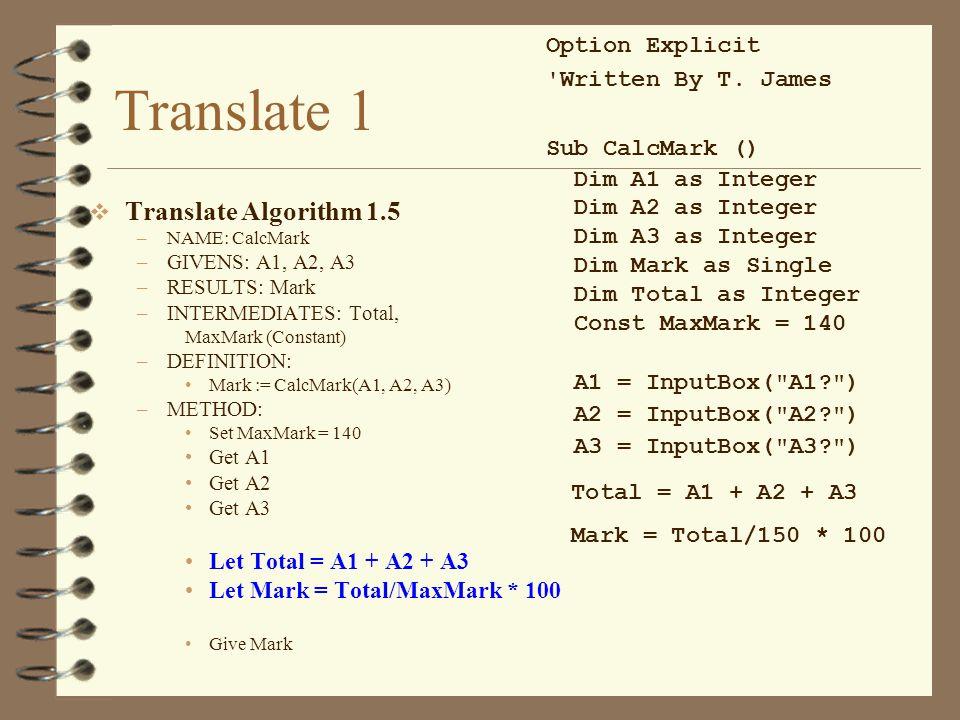 Translate 1  Translate Algorithm 1.5 –NAME: CalcMark –GIVENS: A1, A2, A3 –RESULTS: Mark –INTERMEDIATES: Total, MaxMark (Constant) –DEFINITION: Mark :