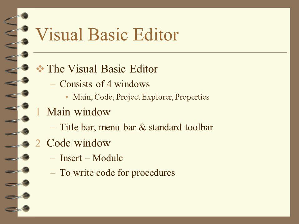 Visual Basic Editor  The Visual Basic Editor –Consists of 4 windows Main, Code, Project Explorer, Properties 1 Main window –Title bar, menu bar & standard toolbar 2 Code window –Insert – Module –To write code for procedures