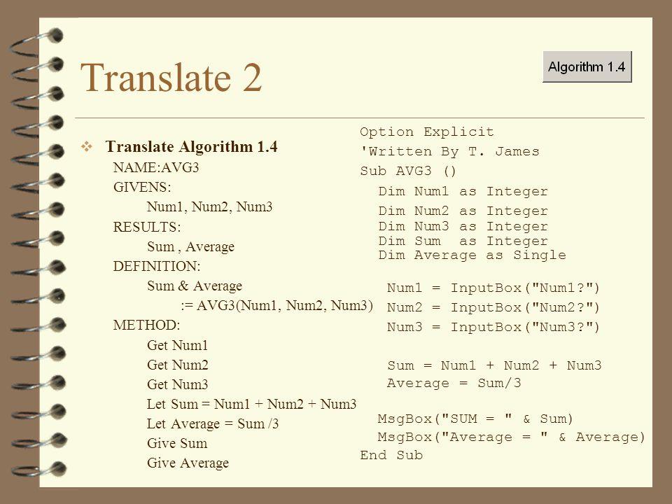 Translate 2  Translate Algorithm 1.4 NAME:AVG3 GIVENS: Num1, Num2, Num3 RESULTS: Sum, Average DEFINITION: Sum & Average := AVG3(Num1, Num2, Num3) METHOD: Get Num1 Get Num2 Get Num3 Let Sum = Num1 + Num2 + Num3 Let Average = Sum /3 Give Sum Give Average Option Explicit Written By T.