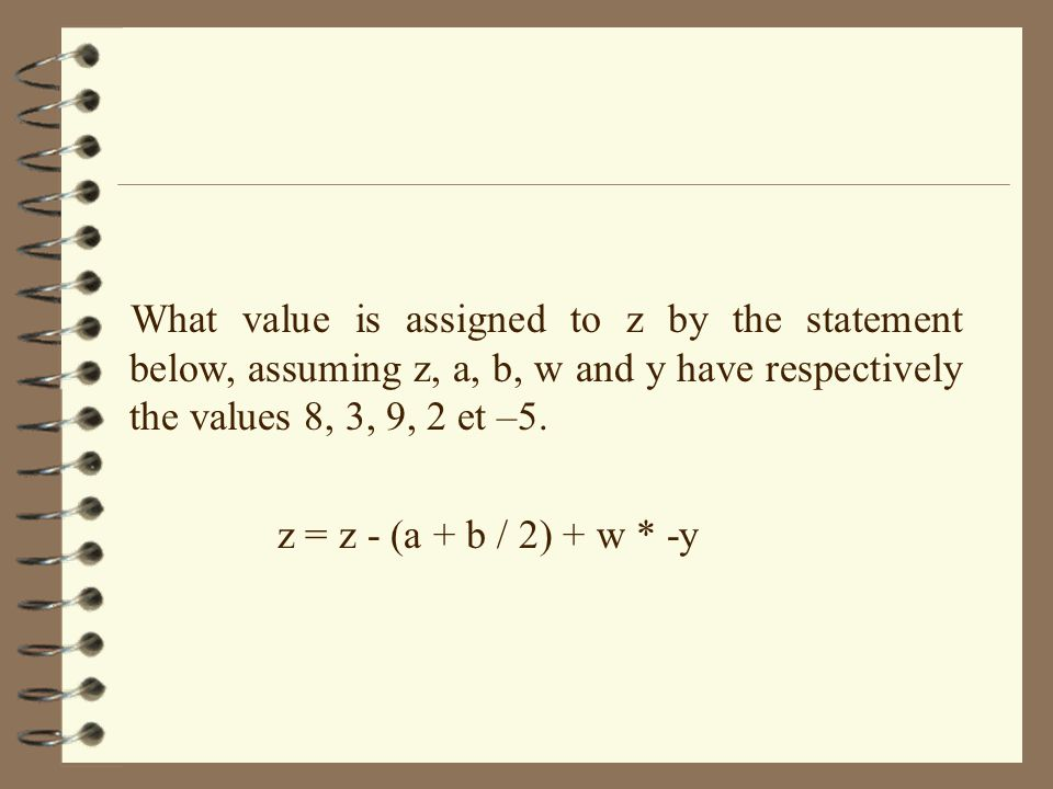 What value is assigned to z by the statement below, assuming z, a, b, w and y have respectively the values 8, 3, 9, 2 et –5. z = z - (a + b / 2) + w *