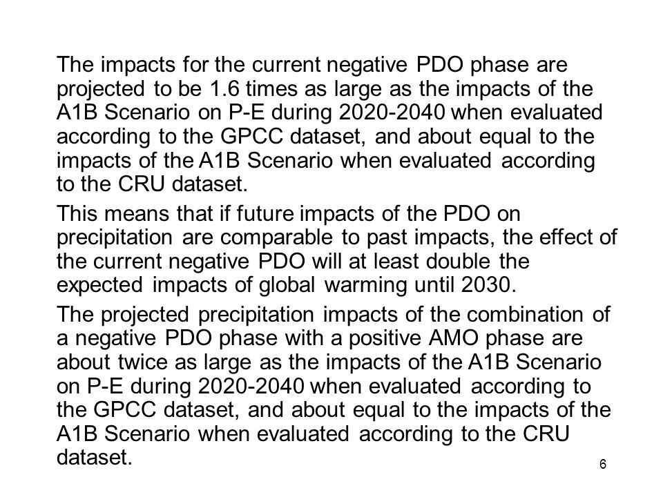 The impacts for the current negative PDO phase are projected to be 1.6 times as large as the impacts of the A1B Scenario on P-E during 2020-2040 when evaluated according to the GPCC dataset, and about equal to the impacts of the A1B Scenario when evaluated according to the CRU dataset.
