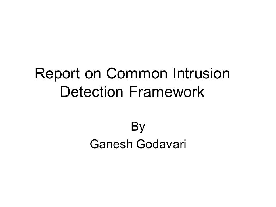 Report on Common Intrusion Detection Framework By Ganesh Godavari