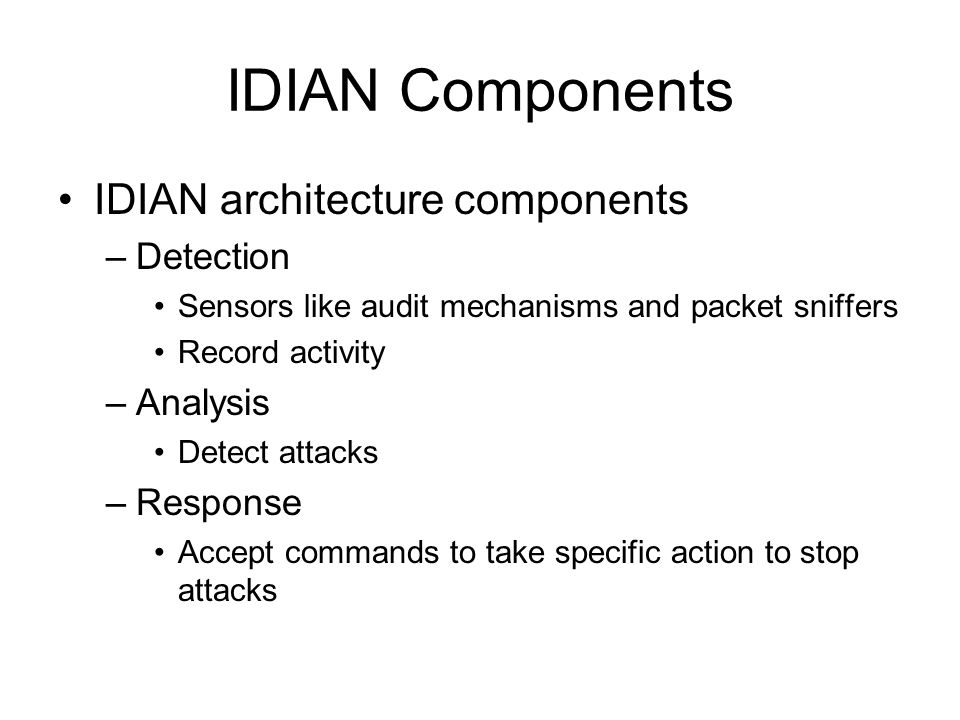 IDIAN Components IDIAN architecture components –Detection Sensors like audit mechanisms and packet sniffers Record activity –Analysis Detect attacks –