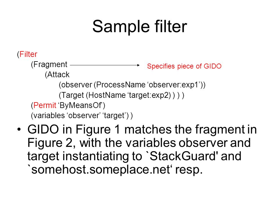 Sample filter (Filter (Fragment (Attack (observer (ProcessName 'observer:exp1')) (Target (HostName 'target:exp2) ) ) ) (Permit 'ByMeansOf') (variables 'observer' 'target') ) GIDO in Figure 1 matches the fragment in Figure 2, with the variables observer and target instantiating to `StackGuard and `somehost.someplace.net' resp.