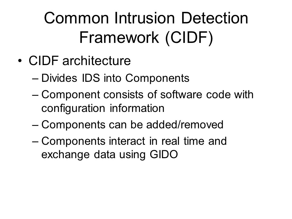Common Intrusion Detection Framework (CIDF) CIDF architecture –Divides IDS into Components –Component consists of software code with configuration information –Components can be added/removed –Components interact in real time and exchange data using GIDO
