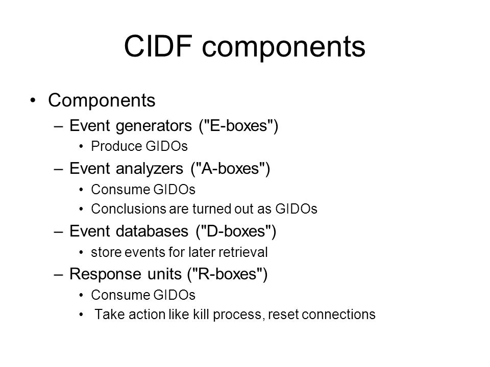CIDF components Components –Event generators ( E-boxes ) Produce GIDOs –Event analyzers ( A-boxes ) Consume GIDOs Conclusions are turned out as GIDOs –Event databases ( D-boxes ) store events for later retrieval –Response units ( R-boxes ) Consume GIDOs Take action like kill process, reset connections