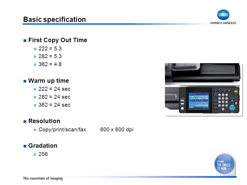 Basic specification First Copy Out Time 222 = 5.3 282 = 5.3 362 = 4.8 Warm up time 222 = 24 sec 282 = 24 sec 362 = 24 sec Resolution Copy/print/scan/fax 600 x 600 dpi Gradation 256