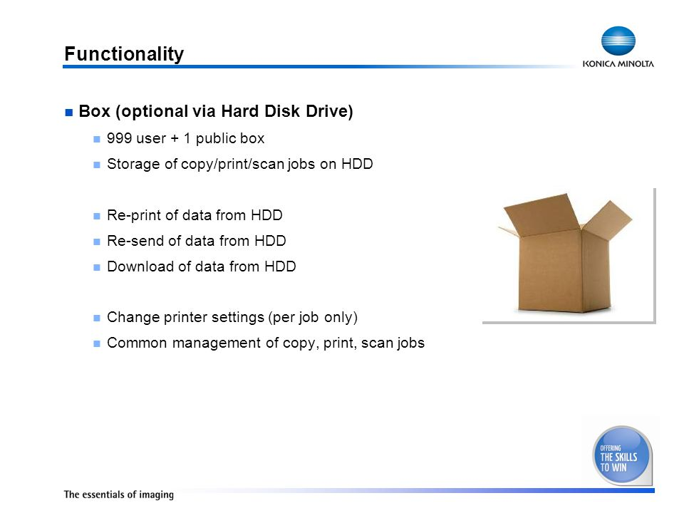 Functionality Box (optional via Hard Disk Drive) 999 user + 1 public box Storage of copy/print/scan jobs on HDD Re-print of data from HDD Re-send of data from HDD Download of data from HDD Change printer settings (per job only) Common management of copy, print, scan jobs