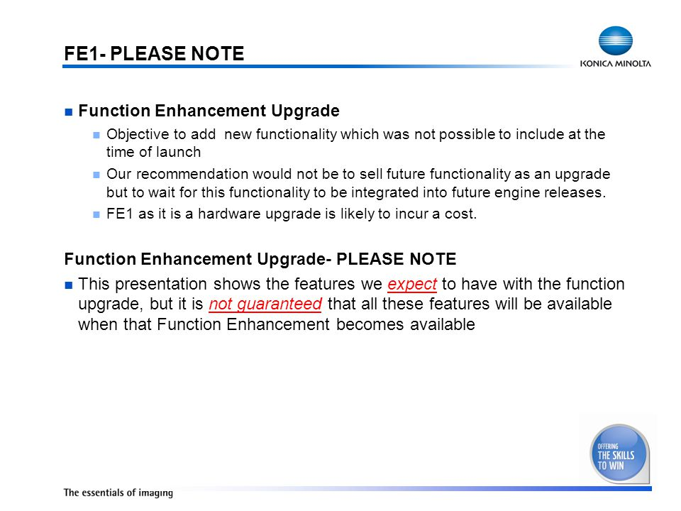 FE1- PLEASE NOTE Function Enhancement Upgrade Objective to add new functionality which was not possible to include at the time of launch Our recommendation would not be to sell future functionality as an upgrade but to wait for this functionality to be integrated into future engine releases.