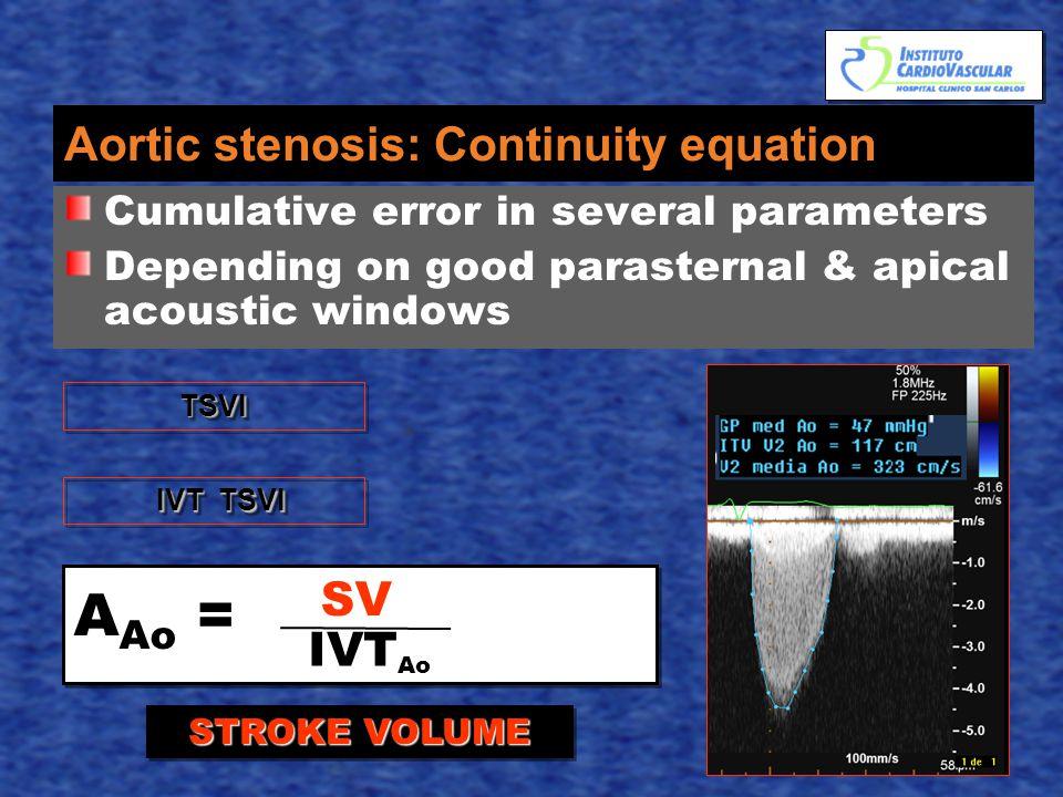Aortic stenosis: Continuity equation Cumulative error in several parameters Depending on good parasternal & apical acoustic windows A Ao = SV IVT Ao TSVITSVI IVT TSVI IVT TSVI STROKE VOLUME