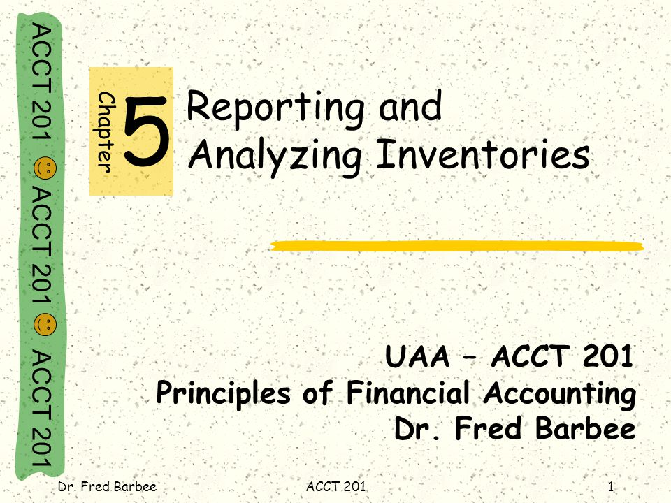 ACCT 201 ACCT 201 ACCT 201 Dr. Fred BarbeeACCT 2011 Reporting and Analyzing Inventories UAA – ACCT 201 Principles of Financial Accounting Dr. Fred Bar