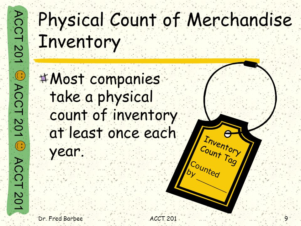ACCT 201 ACCT 201 ACCT 201 Dr. Fred BarbeeACCT 2019 Physical Count of Merchandise Inventory Most companies take a physical count of inventory at least