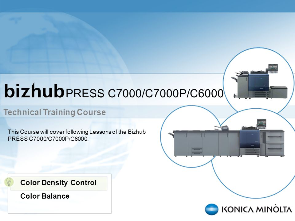 Technical Training Course 1 PRESS C7000/C7000P/C6000 This Course will cover following Lessons of the Bizhub PRESS C7000/C7000P/C6000. Color Density Co