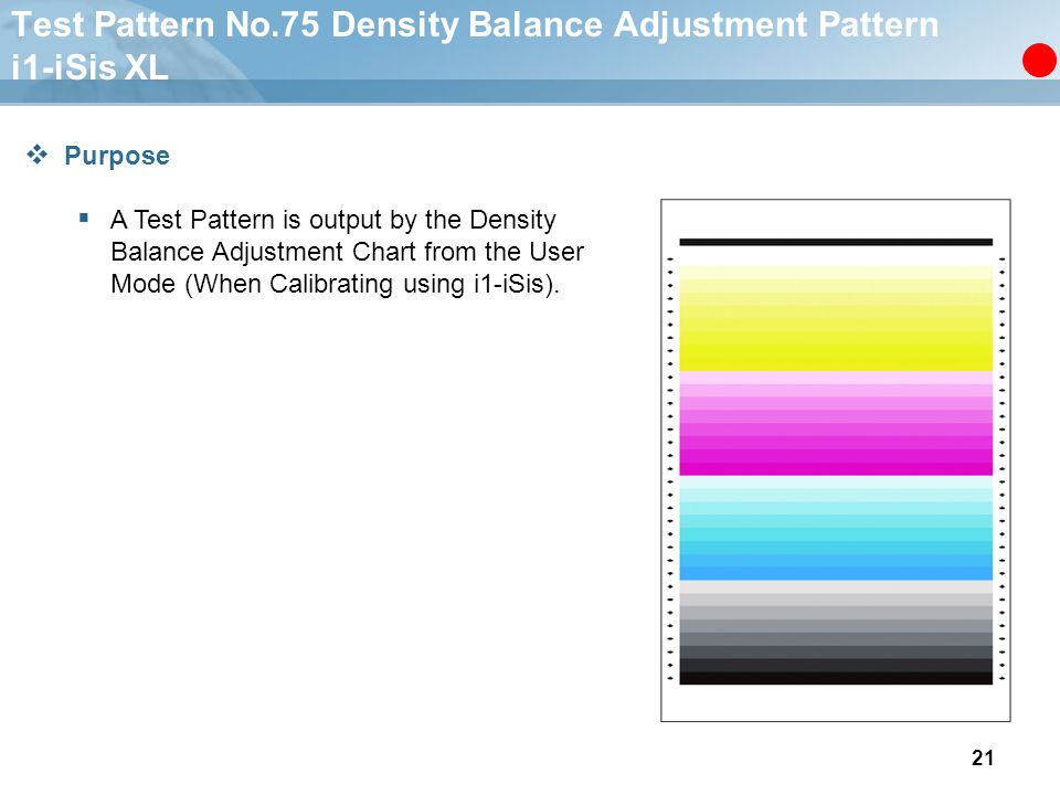 21 Test Pattern No.75 Density Balance Adjustment Pattern i1-iSis XL  Purpose  A Test Pattern is output by the Density Balance Adjustment Chart from the User Mode (When Calibrating using i1-iSis).
