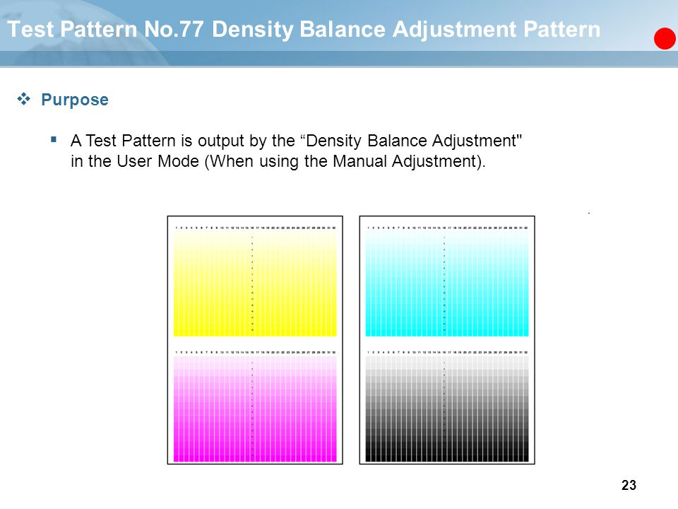 23 Test Pattern No.77 Density Balance Adjustment Pattern  Purpose  A Test Pattern is output by the Density Balance Adjustment in the User Mode (When using the Manual Adjustment).
