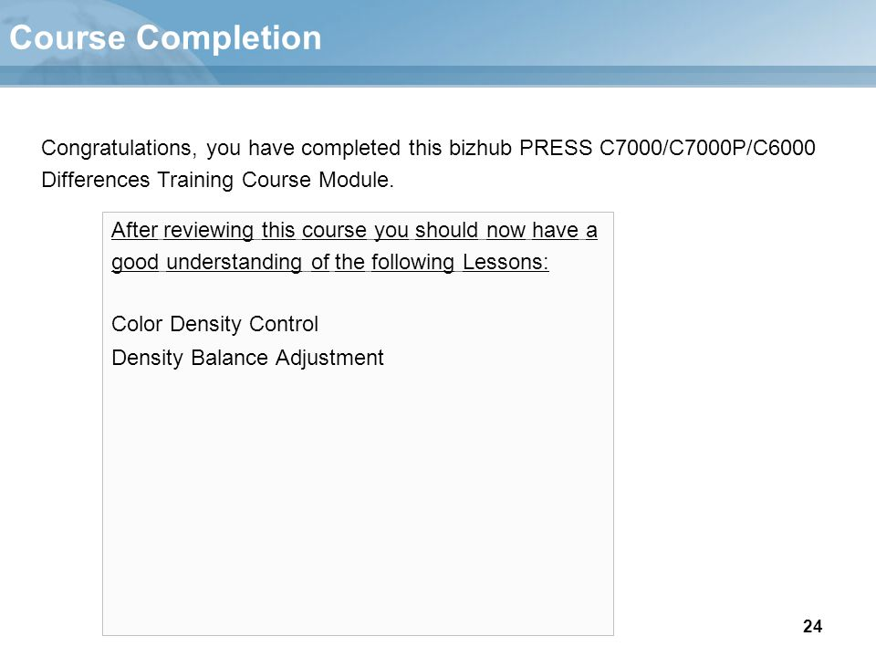 24 Course Completion After reviewing this course you should now have a good understanding of the following Lessons: Color Density Control Density Bala