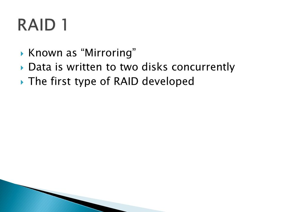  Known as Mirroring  Data is written to two disks concurrently  The first type of RAID developed