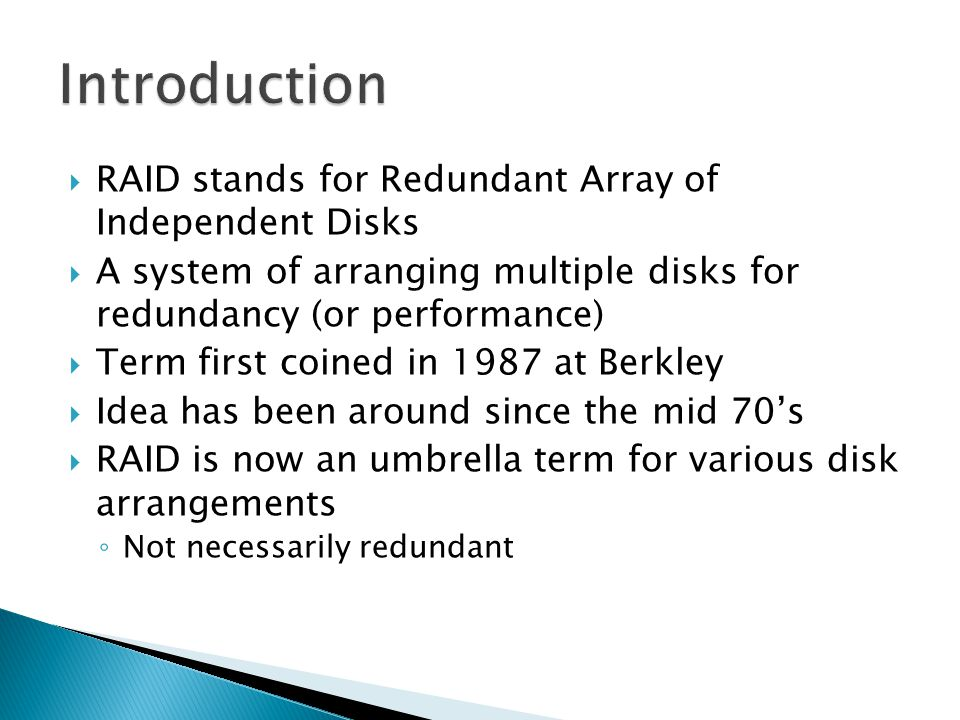  RAID stands for Redundant Array of Independent Disks  A system of arranging multiple disks for redundancy (or performance)  Term first coined in 1987 at Berkley  Idea has been around since the mid 70's  RAID is now an umbrella term for various disk arrangements ◦ Not necessarily redundant