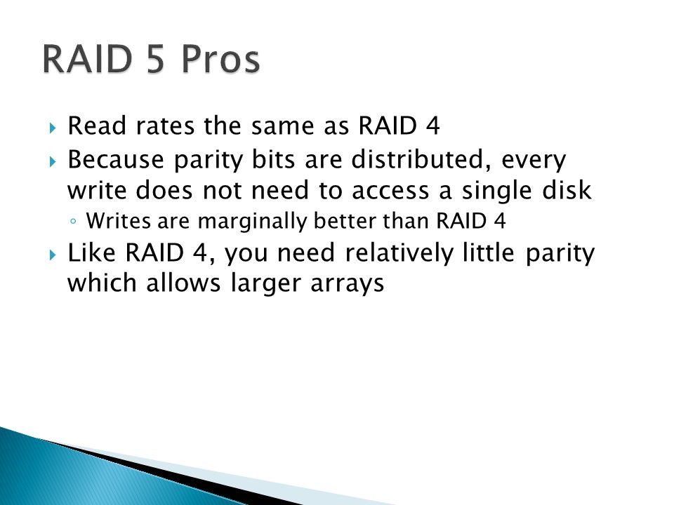  Read rates the same as RAID 4  Because parity bits are distributed, every write does not need to access a single disk ◦ Writes are marginally better than RAID 4  Like RAID 4, you need relatively little parity which allows larger arrays