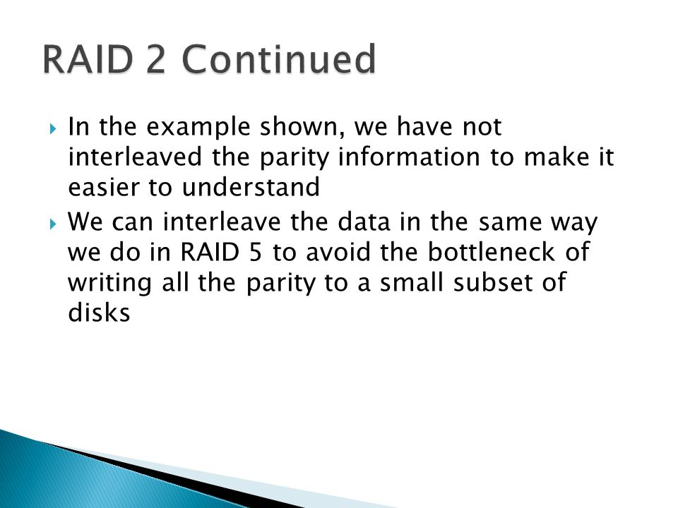 In the example shown, we have not interleaved the parity information to make it easier to understand  We can interleave the data in the same way we do in RAID 5 to avoid the bottleneck of writing all the parity to a small subset of disks