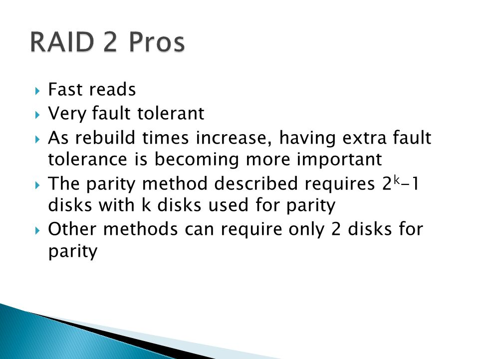  Fast reads  Very fault tolerant  As rebuild times increase, having extra fault tolerance is becoming more important  The parity method described requires 2 k -1 disks with k disks used for parity  Other methods can require only 2 disks for parity