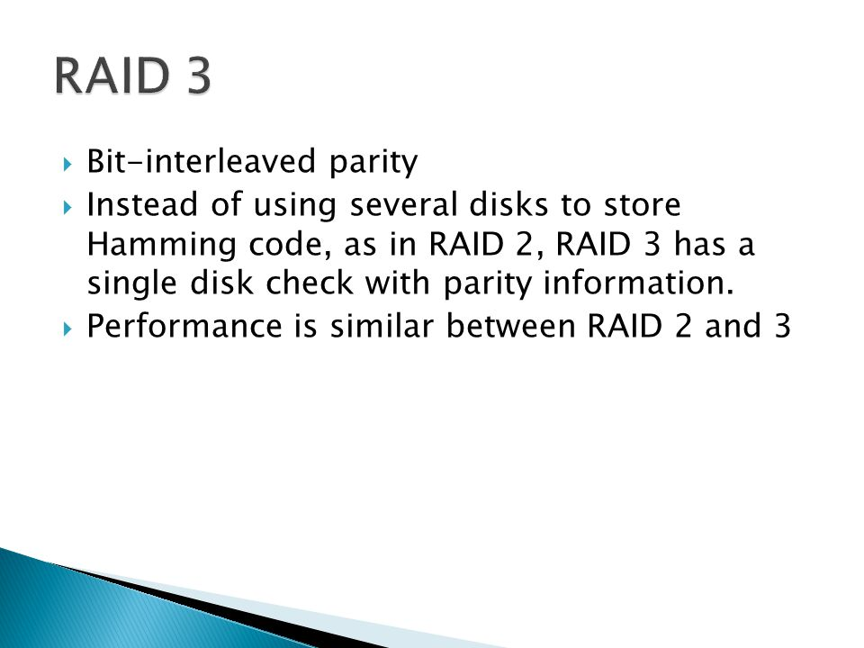  Bit-interleaved parity  Instead of using several disks to store Hamming code, as in RAID 2, RAID 3 has a single disk check with parity information.