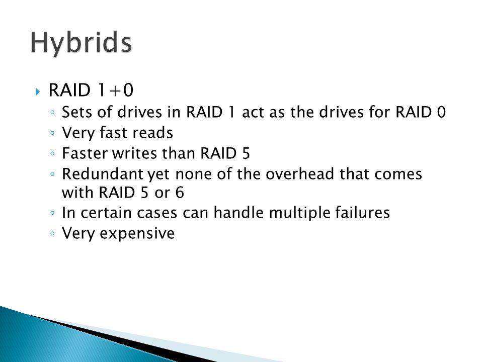  RAID 1+0 ◦ Sets of drives in RAID 1 act as the drives for RAID 0 ◦ Very fast reads ◦ Faster writes than RAID 5 ◦ Redundant yet none of the overhead that comes with RAID 5 or 6 ◦ In certain cases can handle multiple failures ◦ Very expensive